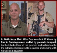 Memes, True, and Navy: In 2007, Navy SEAL Mike Day was shot 27 times by  four Al Qaeda gunmen and hit by grenade shrapnel,  but he killed all four of the gunmen and walked out to  the extraction helicopter. He recovered and is living with  his wife and daughter. True Badass 🇺🇸 🗣 @militarybadassery - navyseals
