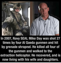 Memes, Navy, and Seal: In 2007, Navy SEAL Mike Day was shot 27  times by four Al Qaeda gunmen and hit  by grenade shrapnel. He killed all four of  the gunmen and walked to the  extraction helicoptor. He recovered, and is  now living with his wife and daughters.