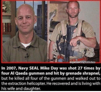 Defines @badassery - - navyseals: In 2007, Navy SEAL Mike Day was shot 27 times by  four Al Qaeda gunmen and hit by grenade shrapnel,  but he killed all four of the qunmen and walked out to  the extraction helicopter. He recovered and is living with  his wife and daughter. Defines @badassery - - navyseals