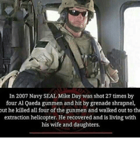 America, Friends, and Memes: In 2007 Navy SEAL Mike Day was shot 27 times by  four Al Qaeda gunmen and hit by grenade shrapnel,  out he killed all four of the gunmen and walked out to the  extraction helicopter. He recovered and is living with  his wife and daughters. . ✅ Double tap the pic ✅ Tag your friends ✅ Check link in my bio for badass stuff - usarmy 2ndamendment soldier navyseals gun flag army operator troops tactical armedforces weapon patriot marine usmc veteran veterans usa america merica american coastguard airman usnavy militarylife military airforce tacticalgunners