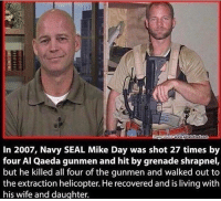Memes, Navy, and Seal: In 2007, Navy SEAL Mike Day was shot 27 times by  four Al Qaeda gunmen and hit by grenade shrapnel,  but he killed all four of the gunmen and walked out to  the extraction helicopter. He recovered and is living with  his wife and daughter. Defines @badassery - - navyseals