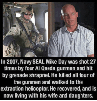 Memes, Navy, and Seal: In 2007, Navy SEAL Mike Day was shot 27  times by four Al Qaeda gunmen and hit  by grenade shrapnel. He killed all four of  the gunmen and walked to the  extraction helicoptor. He recovered, and is  now living with his wife and daughters. I wonder if the VA gave him something to carry those massive titanium balls he has.