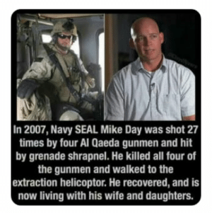 navy seal: In 2007, Navy SEAL Mike Day was shot 27  times by four Al Qaeda gunmen and hit  by grenade shrapnel. He killed all four of  the gunmen and walked to the  extraction helicoptor. He recovered, and is  now living with his wife and daughters.