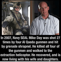 Memes, Patriotic, and Soldiers: In 2007, Navy SEAL Mike Day was shot 27  times by four Al Qaeda gunmen and hit  by grenade shrapnel. He killed all four of  the gunmen and walked to the  extraction helicoptor. He recovered, and IS  now living with his wife and daughters . ✅ Double tap the pic ✅ Tag your friends ✅ Check link in my bio for badass stuff - usarmy 2ndamendment soldier navyseals gun flag army operator troops tactical sniper armedforces k9 weapon patriot marine usmc veteran veterans usa america merica american coastguard airman usnavy militarylife military airforce libertyalliance
