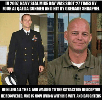 Mike defines @Badassery 🗣 @war.footage: IN 2007, NAVY SEAL MIKE DAY WAS SHOT 27TIMES BY  FOUR AL QAEDA GUNMEN AND HIT BY GRENADE SHRAPNEL  HE KILLED ALL THE4 AND WALKED TO THE EXTRACTION HELICOPTOR  HE RECOVERED, AND IS NOW LIVING WITH HIS WIFE AND DAUGHTERS Mike defines @Badassery 🗣 @war.footage