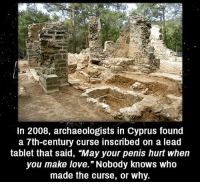 "Creepy, Love, and Makeup: In 2008, archaeologists in Cyprus found  a 7th-century curse inscribed on a lead  tablet that said, ""May your penis hurt when  you make love."" Nobody knows who  made the curse, or why. Seems like a interesting curse Follow @the.paranormal.guide for more! ________________________________ . . . . HASHTAGS BELOW IGNORE . . . . . . _________________________________ scary creepy gore horrormovie blood horrorfan love horrorjunkie ahs twd horror supernatural horroraddict makeup murder spooky terror creepypasta evil metal bloody follow paranormal ghost haunted me serialkiller like4like deepweb"