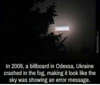 Billboard, Memes, and Ukraine: In 2009, a billboard in Odessa, Ukraine  crashed in the fog, making it look like the  sky was showing an error message. The universe is broken!