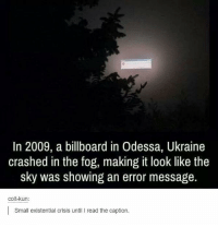 Billboard, Funny, and Ukraine: In 2009, a billboard in Odessa, Ukraine  crashed in the fog, making it look like the  sky was showing an error message  colt-kun:  Small existential crisis until I read the caption.