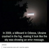 "Beautiful, Billboard, and Http: In 2009, a billboard in Odessa, Ukraine  crashed in the fog, making it look like the  sky was showing an error message.  colt-kun:  Small existential crisis until I read the caption. <p>I JUST FOUND A BEAUTIFUL NEW FORMAT, INVEST via /r/MemeEconomy <a href=""http://ift.tt/2iG564g"">http://ift.tt/2iG564g</a></p>"