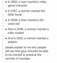 Life, Memes, and Dolphin: In 2009, a man married a video  game character  In 2007, a woman married the  Eiffel Tower  In 2008, a man married a life-  sized doll  Also in 2009, a woman married a  roller coaster  And in 2005, a woman married a  dolphin  please explain to me why people  still say that gays shouldnt be able  to be married to preserve the  sanctity of marraige bloodstream by the chainsmokers is 10-10
