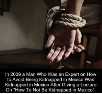 """How To, Mexico, and How: In 2009 a Man Who Was an Expert on How  to Avoid Being Kidnapped in Mexico Was  Kidnapped in Mexico After Giving a Lecture  On """"How To Not Be Kidnapped in Mexico"""". https://t.co/uepTXcQOHE"""