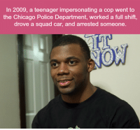 Chicago, Memes, and Police: In 2009, a teenager impersonating a cop went to  the Chicago Police Department, worked a full shift,  drove a squad car, and arrested someone.