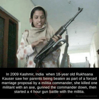 the commander: In 2009 Kashmir, India when 18-year old Rukhsana  Kauser saw her parents being beaten as part of a forced  marriage proposal by a militia commander, she killed one  militant with an axe, gunned the commander down, then  started a 4 hour gun battle with the militia.  fb.comhfactsweird