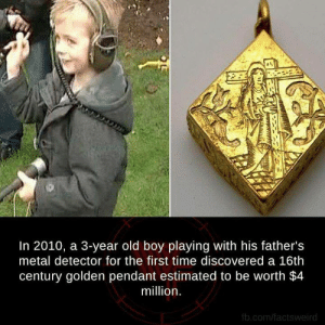anerdcat:  More Facts : http://goo.gl/dnkyzz: In 2010, a 3-year old boy playing with his father's  metal detector for the first time discovered a 16th  century golden pendant estimated to be worth $4  million  fb.com/factsweird anerdcat:  More Facts : http://goo.gl/dnkyzz