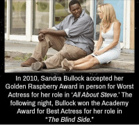 "Academy, Best, and Sandra Bullock: In 2010, Sandra Bullock accepted her  Golden Raspberry Award in person for Worst  Actress for her role in 'All About Steve. The  following night, Bullock won the Academy  Award for Best Actress for her role in  ""The Blind Side. https://t.co/AN93WlxioV"