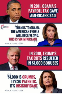 Memes, Obama, and American: IN 2011, 0BAMAS  PAYROLL TAX GAVE  AMERICANS $40  THANKS TO OBAMA.  THE AMERICAN PEOPLE  WILL RECEIVE $40.  LIsA  THIS IS SO IMPORTANT  NANCY PELOSI 2011  IN 2018, TRUMPS  TAX CUTS RESULTED  IN $1,000 BONUSES  $1,000 IS CRUMBS,  ITS SO PATHETIC.  ITS INSIGNIFICANT  NANCY PELoSI 2018 Well, Which Is It?? #BigGovSucks