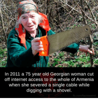 Facts, Internet, and Memes: In 2011 a 75 year old Georgian woman cut  off internet access to the whole of Armenia  when she severed a single cable while  digging with a shovel  fb.com/facts weird