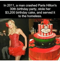 This just made my entire day already🤣😂. r-p @killuminati877: In 2011, a man crashed Paris Hilton's  30th birthday party, stole her  $3,200 birthday cake, and served it  to the homeless. This just made my entire day already🤣😂. r-p @killuminati877