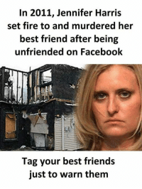 Best Friend, Facebook, and Fire: In 2011, Jennifer Harris  set fire to and murdered her  best friend after being  unfriended on Facebook  Tag your best friends  just to warn them