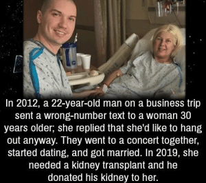 Dating, Memes, and Old Man: In 2012, a 22-year-old man on a business trip  sent a wrong-number text to a woman 30  years older; she replied that she'd like to hang  out anyway. They went to a concert together,  started dating, and got married. In 2019, she  needed a kidney transplant and he  donated his kidney to her. https://t.co/jSU9IrDfT5