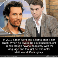Memes, 🤖, and Crash: In 2012 a man went into a coma after a car  crash. When he awoke he could speak fluent  French though having no history with the  language and thought he was actor  Matthew McConaughey.  @facts weird  weird-facts.org