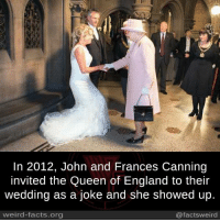queen of england: In 2012, John and Frances Canning  nvited the Queen of England to their  wedding as a joke and she showed up  weird-facts.org  @factsweird