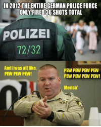 Pew pew pew: IN 2012 THE ENTIREGERMAN POLICE FORCE  ONLY FIRED S6 SHOTS TOTAL  POLIZEI  72/32  And iwas all like,  PEW PEW PEW PEW  PEW PEW PEW!  PEW PEW PEW PEW!  Merica Pew pew pew