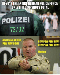 merica: IN 2012 THE ENTIREGERMAN POLICE FORCE  ONLY FIRED S6 SHOTS TOTAL  POLIZEI  72/32  And iwas all like,  PEW PEW PEW PEW  PEW PEW PEW!  PEW PEW PEW PEW!  Merica