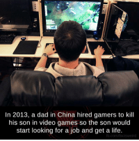 Dad, Life, and Memes: In 2013, a dad in China hired gamers to kill  his son in video games so the son would  start looking for a job and get a life.  fb.com/factsweird
