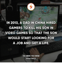 get a life: IN 2013, A DAD IN CHINA HIRED  GAMERS TO KILL HIS SON IN  VIDEO GAMES SO THAT THE SON  WOULD START LOOKING FOR  A JOB AND GET A LIFE.  THE MORE YOU KNOW  @FACTBOLT
