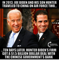 Joe Biden, Memes, and China: IN 2013,JOE BIDEN AND HIS SON HUNTER  TRAVELED TO CHINA ON AIR FORCE TWO  TURNING  POINT USA  TEN DAYS LATER, HUNTER BIDEN'S FIRM  GOT A $1.5 BILLION DOLLAR DEAL WITH  THE CHINESE GOVERNMENT'S BANK Hmm... Seems Suspicious 🤔🤔🤔