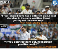 """Virat Kohli dominated James Anderson in the ongoing Test series.: IN 2014  """"I feel I should have had a different plan. I kept  standing in the same position. I kept  getting out the same way""""  Virat Kohli on facing James Anderson  NOW  """"If you don't get him out, he'll punish  you like he did.""""  James Anderson on Virat Kohli Virat Kohli dominated James Anderson in the ongoing Test series."""