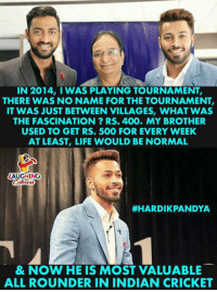 indian cricket: IN 2014, I WAS PLAYING TOURNAMENT,  THERE WAS NO NAME FOR THE TOURNAMENT,  IT WAS JUST BETWEEN VILLAGES, WHAT WAS  THE FASCINATION? RS. 400. MY BROTHER  USED TO GET RS. 500 FOR EVERY WEEK  AT LEAST, LIFE WOULD BE NORMAL  LAUGHING  #HARDIKPANDYA  & NOW HE IS MOST VALUABLE  ALL ROUNDER IN INDIAN CRICKET