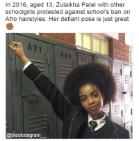 Black Lives Matter, Head, and Memes: In 2016, aged 13, Zulaikha Patel with other  schoolgirls protested against school's ban on  Afro hairstyles. Her defiant pose is just great  671  669  @blackstagram Keep your hair natural and your head up. Comment ✊ to support the schoolgirls Blackstagram👑 hotnews black africanamerican blacklivesmatter blackunity blackis melanin icantbreath neverforget sayhername blackhistorymonth blackpride blackandproud dreamchasers blackgirls blackwomen blackman westandtogether proudtobeblack blackbusiness