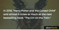 """https://www.instagram.com/uberfacts/: In 2016, """"Harry Potter and the Cursed Child""""  sold almost 4 times as much as the next  bestselling book, """"The Girl on the Train.""""  uber  facts https://www.instagram.com/uberfacts/"""