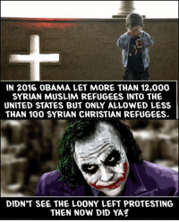 yaz: IN 2016 OBAMA LET MORE THAN 12,000  SYRIAN MUSLIM REFUGEES INTO THE  THAN 100 SYRIAN CHRISTIAN REFUGEES  DIDN'T SEE THE LOONY LEFT PROTESTING  THEN NOW DID YAZ