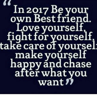 Memes, 🤖, and Take Care: In 2017 Be your  own Best friend.  Love yourself  fight for yourself  take care of yoursel  make yourself  happy and chase  after what you  want IG