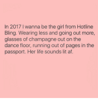 I need to post more!: In 2017 l wanna be the girl from Hotline  Bling. Wearing less and going out more,  glasses of champagne out on the  dance floor, running out of pages in the  passport. Her life sounds lit af. I need to post more!