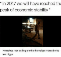 Ghetto, Memes, and Prank: in 2017 we will have reached the  peak of economic stability  Homeless man calling another homeless man a broke  ass nigga Kinda shit im into ——————————————————————————————————————— My other accounts: @themememonk @memedoctor_ ————————————————————— mememonkmememonk mememonk bruh lmao hood meme chill nochill comedy pepe l4l ghetto dank dankmeme dankmemes memes lmfao triggered dank filthyfrank itslit lit realniggahours petty lol funny prank bestmemes bestmeme