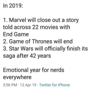 Facts 🤯: In 2019:  1. Marvel will close out a story  told across 22 movies with  End Game  2. Game of Thrones will end  3. Star Wars will officially finish its  saga after 42 years  Emotional year for nerds  everywhere  3:56 PM 12 Apr 19 Twitter for iPhone Facts 🤯