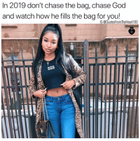 God, Memes, and Chase: In 2019 don't chase the bag, chase God  and watch how he fills the bag for you!  IG @QuotesFromTheHeart100 💯💯💯🙌🏽 You won't have to chase what GOD has for you. Trust the process🙏