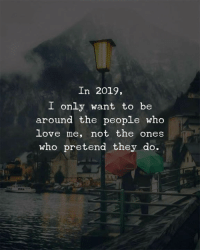 Love, Who, and They: In 2019,  I only want to be  around the people who  love me, not the ones  who pretend they do.