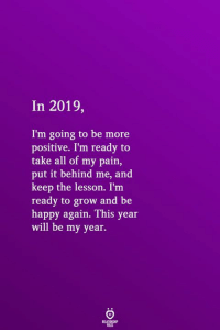 Happy, Pain, and Be Happy: In 2019,  I'm going to be more  positive. I'm ready to  take all of my pain,  put it behind me, and  keep the lesson. I'm  ready to grow and be  happy again. This year  will be my year.