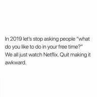 "Netflix, Awkward, and Free: In 2019 let's stop asking people ""what  do you like to do in your free time?""  We all just watch Netflix. Quit making it  awkward Just let me live"