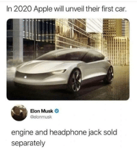 Got'em! https://t.co/Tzw9BobTeV: In 2020 Apple will unveil their first car.  Elon Musk  @elonmusk  engine and headphone jack sold  separately Got'em! https://t.co/Tzw9BobTeV