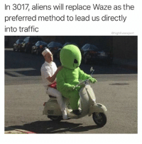 Memes, Traffic, and Aliens: In 3017, aliens will replace Waze as the  preferred method to lead us directly  into traffic  @highfiveexpert @stupidresumes was once led on and off a highway 35 times over 4 miles. It's a record. Follow @stupidresumes for amazing memes that will literally split your sides.