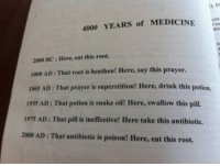 <p>Roots.</p>: ) IN  4000 YEARS of MEDICINE te  this  2000 BC: Here, eat this root.  1000 AD : That root is heathen! Here, say this prayer.  1865 AD: That prayer is superstition! Here, drink this potion,  1935 AD : That potion is snake oil! Here, swallow this pill.  1975 AD: That pill is ineffective! Here take this antibiotic.  2000 AD: That antibiotic is poison! Here, eat this root. <p>Roots.</p>