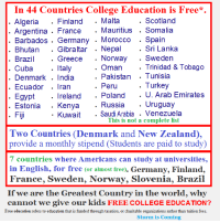 College, Memes, and Argentina: In 44 Countries College Education is Free  Scotland  Algeria  Finland  Malta  Mauritius  Somalia  Argentina  France  Barbados Germany  Morocco  Spain  Sri Lanka  Bhutan  Gibraltar  Nepal  Greece  Norway  Sweden  Brazil  Italy  Trinidad & Tobago  Oman  Cuba  Pakistan  Tunisia  Denmark India  Turkey  Peru  Ecuador  ran  Ireland  Poland  U. Arab Emirates  Egypt  Uruguay  Russia  Estonia  Kenya  Kuwait  Saudi Arabia  Venezuela  Fiji  This is not a complete list  Two Countries (Denmark and New Zealand),  provide a monthly stipend Students are paid to study)  7 countries where Americans can study at universities,  in English, for free or almost free)  Germany, Finland,  France, Sweden, Norway, Slovenia, Brazil  If we are the Greatest Country in the world, why  cannot we give our kids FREE COLLEGE EDUCATION?  Free education refers to education that is funded through taxation, or charitable organizations rather than tuition fees  Storm is Coming