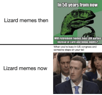 Memes, Congress, and Lan: In 50 years from noW  Lizard memes then  Will retirement homes host LAN parties  instead of card and bingonights?  When you're busy in US congress and  someone steps on your tail  Lizard memes now