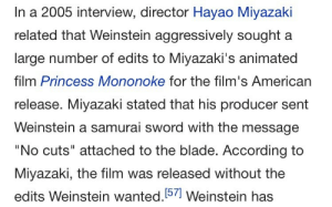 """Blade, Samurai, and Target: In a 2005 interview, director Hayao Miyazaki  related that Weinstein aggressively sought a  large number of edits to Miyazaki's animated  film Princess Mononoke for the film's American  release. Miyazaki stated that his producer sent  Weinstein a samurai sword with the message  No cuts"""" attached to the blade. According to  Miyazaki, the film was released without the  edits Weinstein wanted. 571 Weinstein has lotuscodex:  ohmygil:There's a timeline where Miyazaki skewered Harvey Weinstein with that sword  If I remember right, in the feudal eras of Japan, sending a letter enumerating your grievances with a short sword was a way of demanding the recipient commit ritual suicide."""